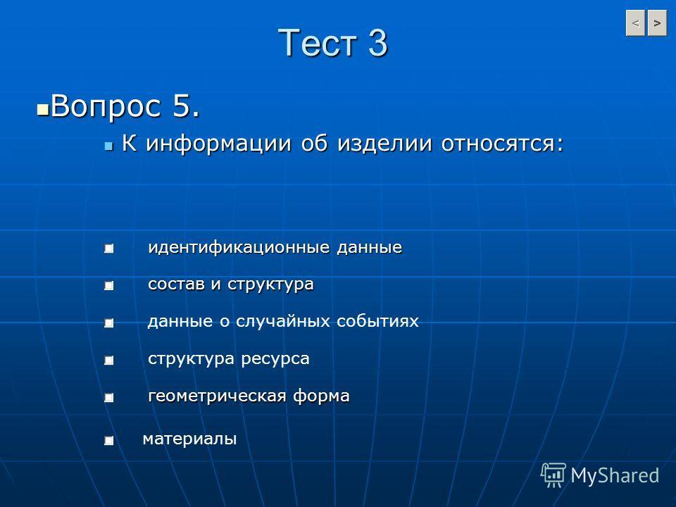Тест 3 Вопрос 5. Вопрос 5. К информации об изделии относятся: К информации об изделии относятся: идентификационные данные состав и структура структура ресурса данные о случайных событиях геометрическая форма материалы