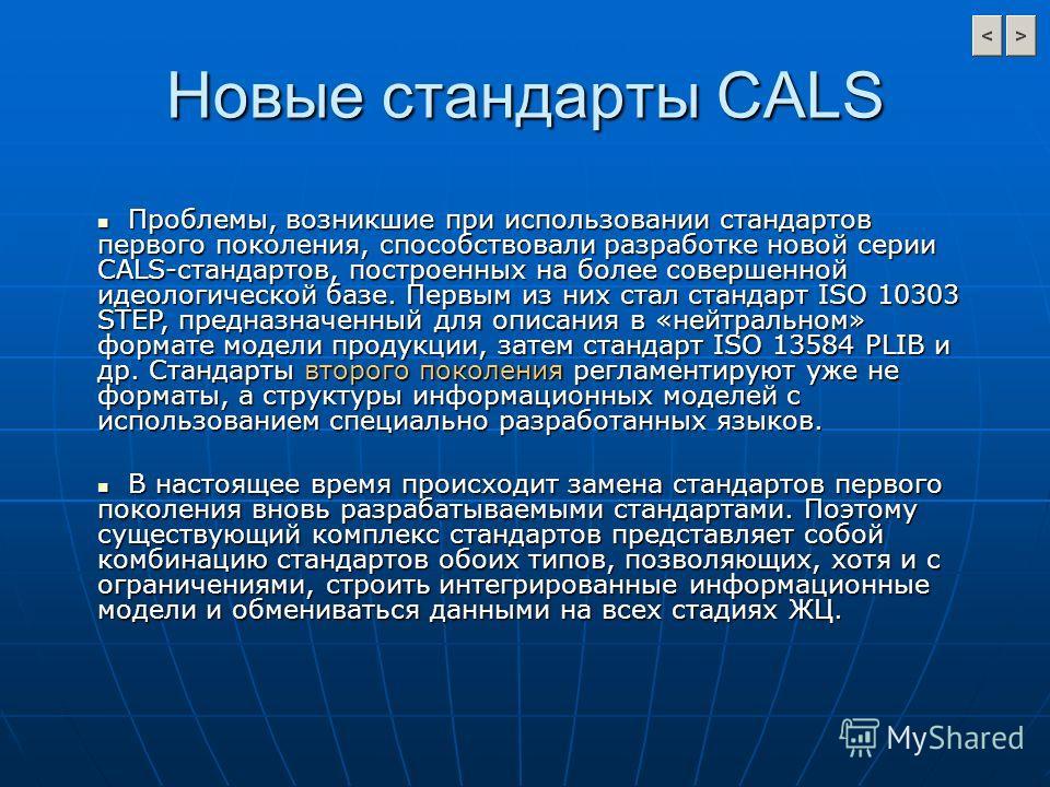 Новые стандарты CALS Проблемы, возникшие при использовании стандартов первого поколения, способствовали разработке новой серии CALS-стандартов, построенных на более совершенной идеологической базе. Первым из них стал стандарт ISO 10303 STEP, предназн