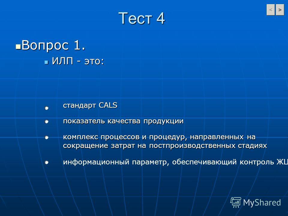 Тест 4 Вопрос 1. Вопрос 1. ИЛП - это: ИЛП - это: стандарт CALS показатель качества продукции информационный параметр, обеспечивающий контроль ЖЦИ комплекс процессов и процедур, направленных на сокращение затрат на постпроизводственных стадиях