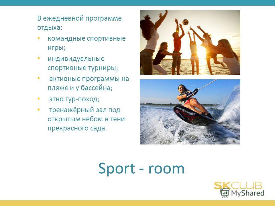 Sport - room В ежедневной программе отдыха: командные спортивные игры; индивидуальные спортивные турниры; активные программы на пляже и у бассейна; этно тур-поход; тренажёрный зал под открытым небом в тени прекрасного сада.