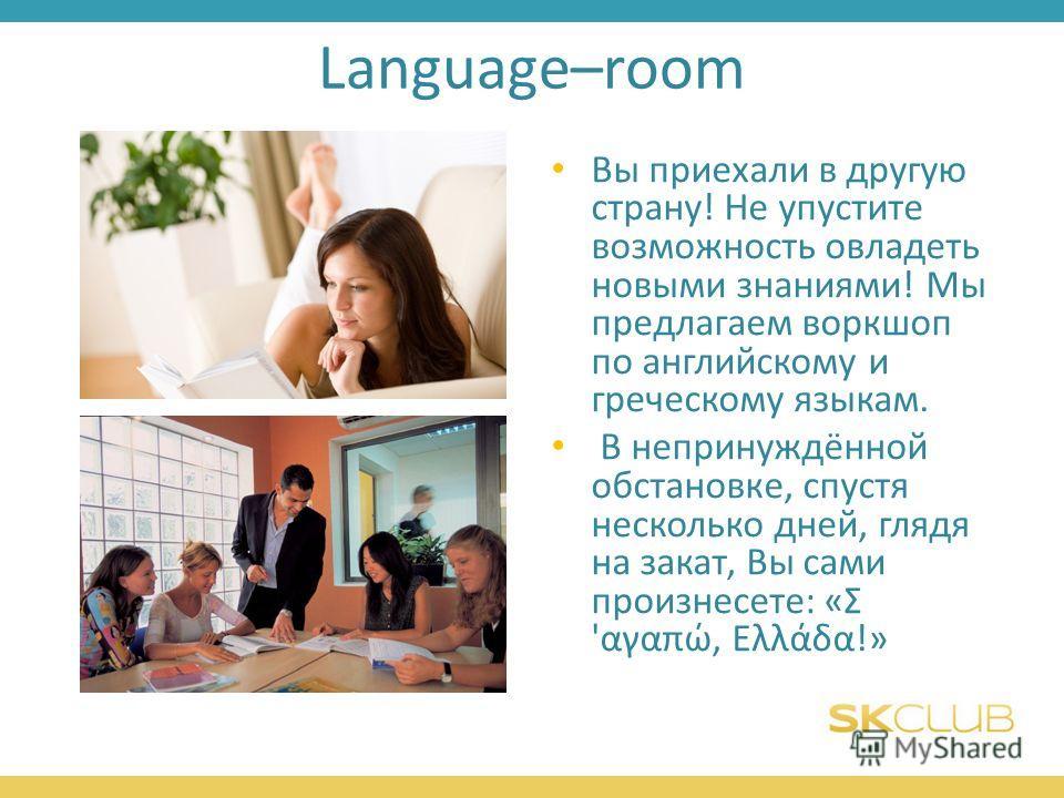 Language–room Вы приехали в другую страну! Не упустите возможность овладеть новыми знаниями! Мы предлагаем воркшоп по английскому и греческому языкам. В непринуждённой обстановке, спустя несколько дней, глядя на закат, Вы сами произнесете: «Σ 'αγαπώ,