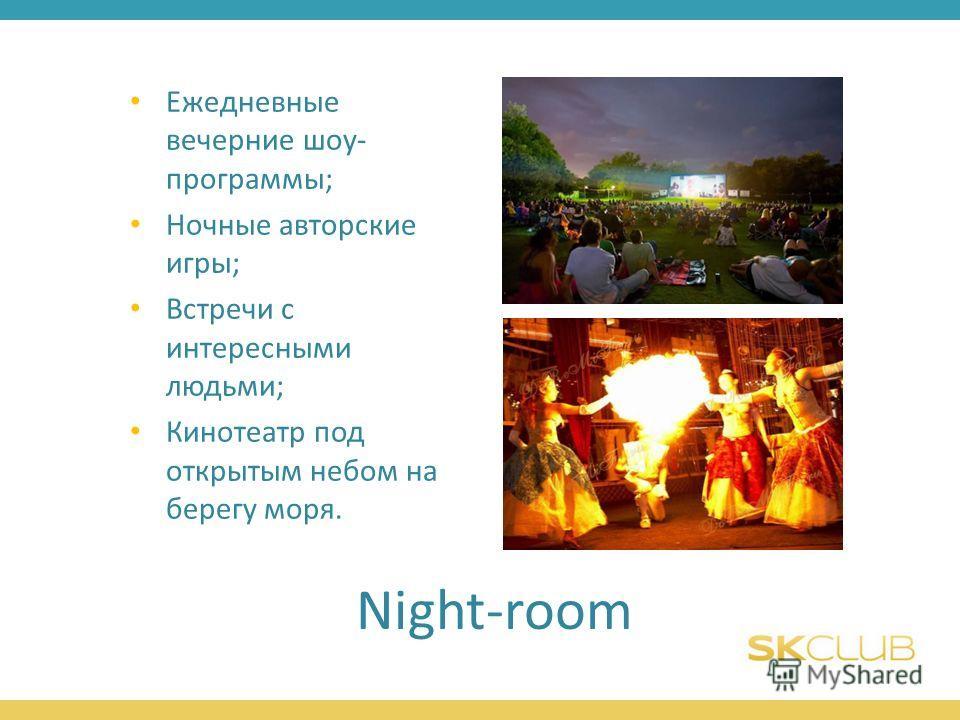Night-room Ежедневные вечерние шоу- программы; Ночные авторские игры; Встречи с интересными людьми; Кинотеатр под открытым небом на берегу моря.
