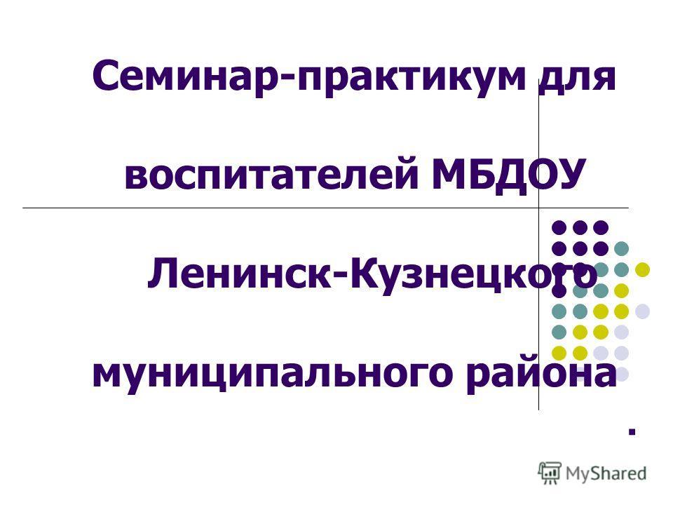 . Семинар-практикум для воспитателей МБДОУ Ленинск-Кузнецкого муниципального района