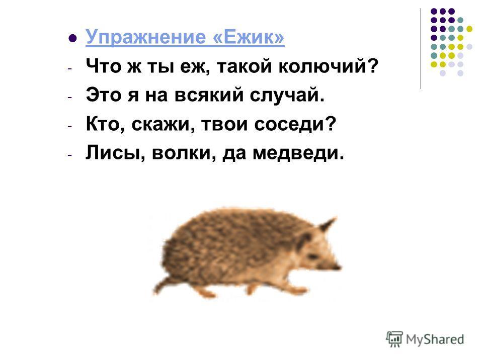 Упражнение «Ежик» - Что ж ты еж, такой колючий? - Это я на всякий случай. - Кто, скажи, твои соседи? - Лисы, волки, да медведи.
