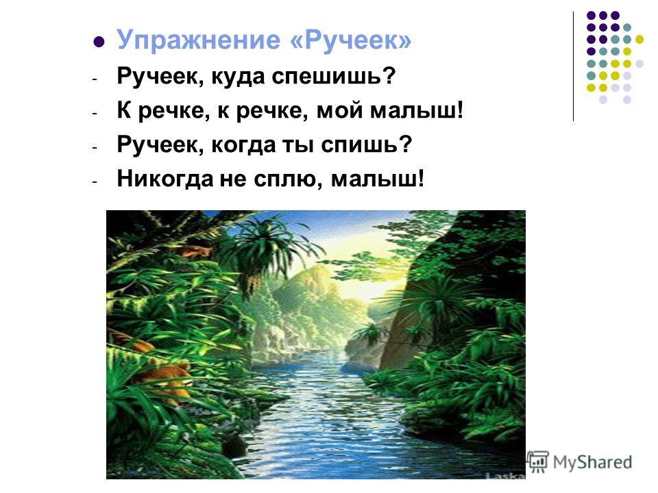 Упражнение «Ручеек» - Ручеек, куда спешишь? - К речке, к речке, мой малыш! - Ручеек, когда ты спишь? - Никогда не сплю, малыш!