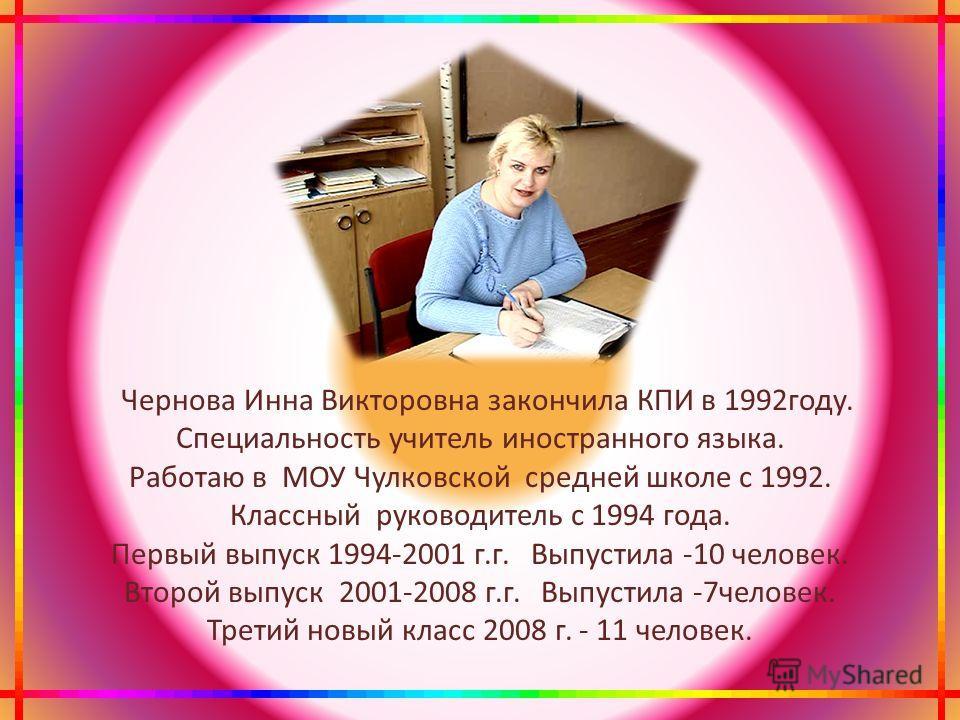 Чернова Инна Викторовна закончила КПИ в 1992году. Специальность учитель иностранного языка. Работаю в МОУ Чулковской средней школе с 1992. Классный руководитель с 1994 года. Первый выпуск 1994-2001 г.г. Выпустила -10 человек. Второй выпуск 2001-2008