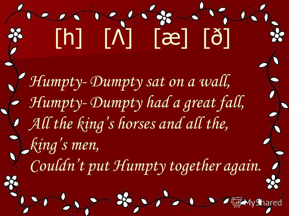 [h] [Λ] [æ] [ð] Humpty- Dumpty sat on a wall, Humpty- Dumpty had a great fall, All the kings horses and all the, kings men, Couldnt put Humpty together again.