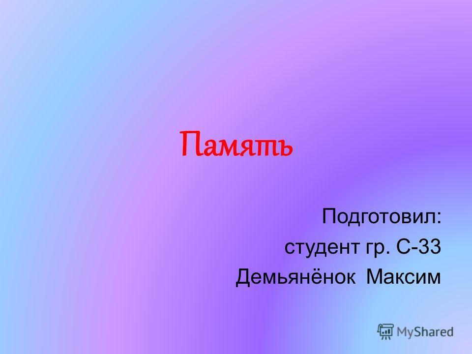 Память Подготовил: студент гр. С-33 Демьянёнок Максим