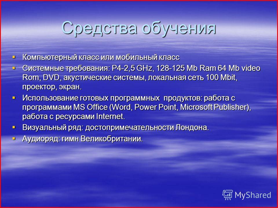 Средства обучения Компьютерный класс или мобильный класс Компьютерный класс или мобильный класс Системные требования: Р4-2,5 GHz, 128-125 Mb Ram 64 Mb video Rom, DVD, акустические системы, локальная сеть 100 Mbit, проектор, экран. Системные требовани
