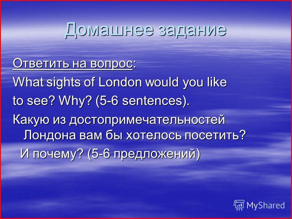 Домашнее задание Ответить на вопрос: What sights of London would you like to see? Why? (5-6 sentences). Какую из достопримечательностей Лондона вам бы хотелось посетить? И почему? (5-6 предложений) И почему? (5-6 предложений)