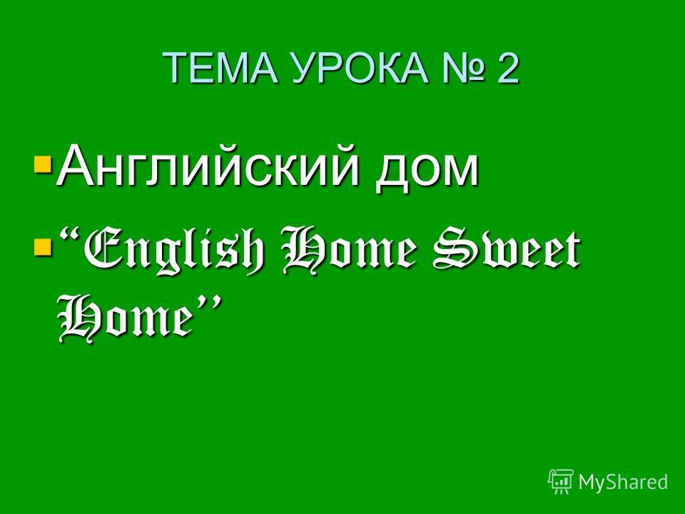 ТЕМА УРОКА 2 Английский дом Английский дом English Home Sweet Home English Home Sweet Home