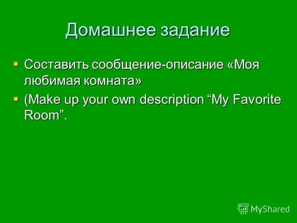 Домашнее задание Составить сообщение-описание «Моя любимая комната» Составить сообщение-описание «Моя любимая комната» (Make up your own description My Favorite Room. (Make up your own description My Favorite Room.
