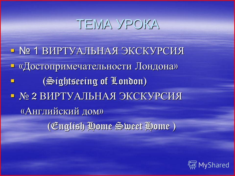 ТЕМА УРОКА 1 ВИРТУАЛЬНАЯ ЭКСКУРСИЯ 1 ВИРТУАЛЬНАЯ ЭКСКУРСИЯ « Достопримечательности Лондона » « Достопримечательности Лондона » (Sightseeing of London) (Sightseeing of London) 2 ВИРТУАЛЬНАЯ ЭКСКУРСИЯ 2 ВИРТУАЛЬНАЯ ЭКСКУРСИЯ « Английский дом » « Англий