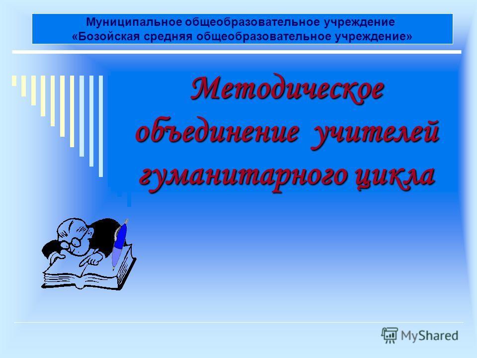 Методическое объединение учителей гуманитарного цикла Муниципальное общеобразовательное учреждение «Бозойская средняя общеобразовательное учреждение»