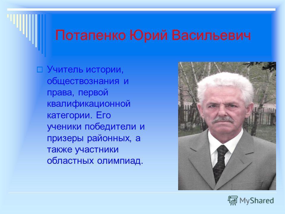 Потапенко Юрий Васильевич Учитель истории, обществознания и права, первой квалификационной категории. Его ученики победители и призеры районных, а также участники областных олимпиад.