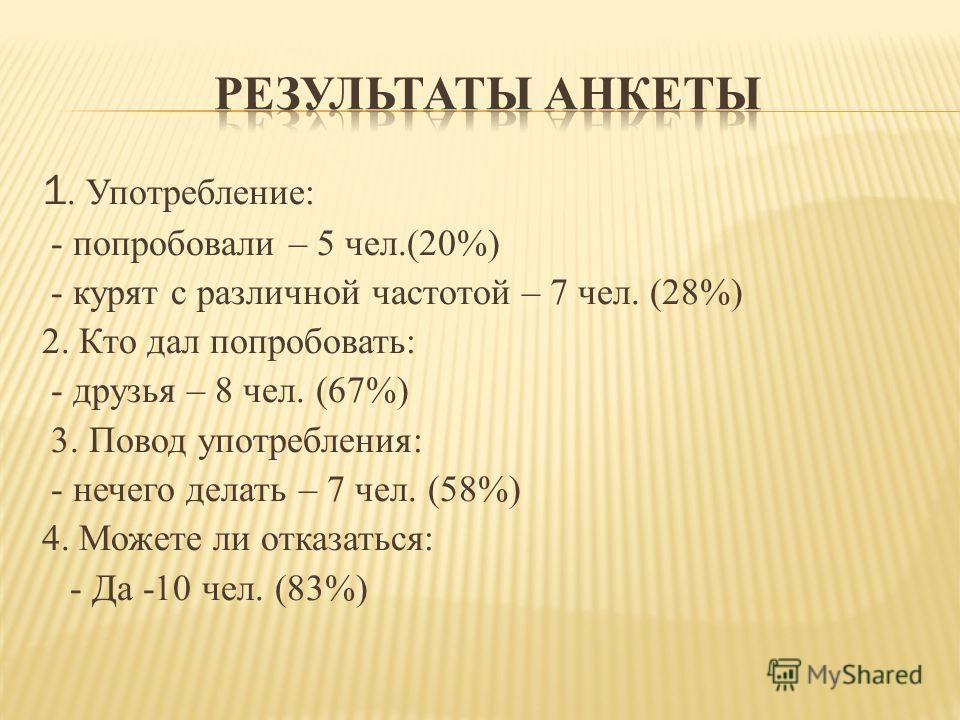 1. Употребление: - попробовали – 5 чел.(20%) - курят с различной частотой – 7 чел. (28%) 2. Кто дал попробовать: - друзья – 8 чел. (67%) 3. Повод употребления: - нечего делать – 7 чел. (58%) 4. Можете ли отказаться: - Да -10 чел. (83%)