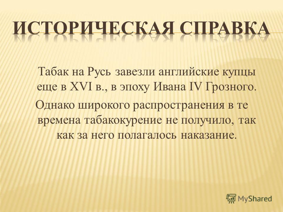 Табак на Русь завезли английские купцы еще в XVI в., в эпоху Ивана IV Грозного. Однако широкого распространения в те времена табакокурение не получило, так как за него полагалось наказание.