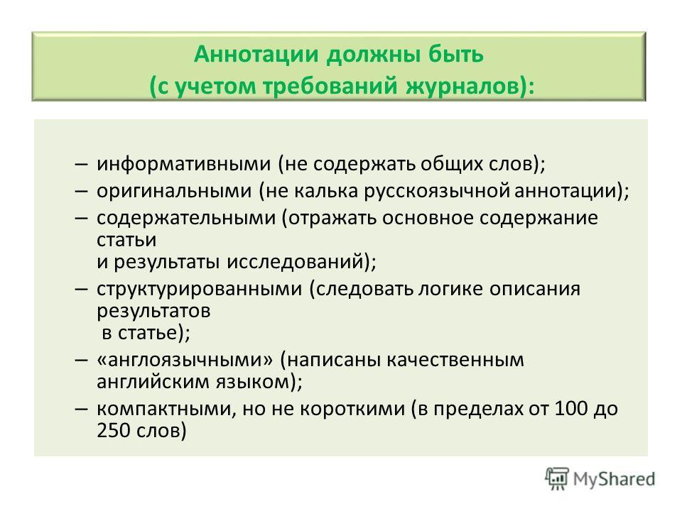 Аннотации должны быть (с учетом требований журналов): – информативными (не содержать общих слов); – оригинальными (не калька русскоязычной аннотации); – содержательными (отражать основное содержание статьи и результаты исследований); – структурирован
