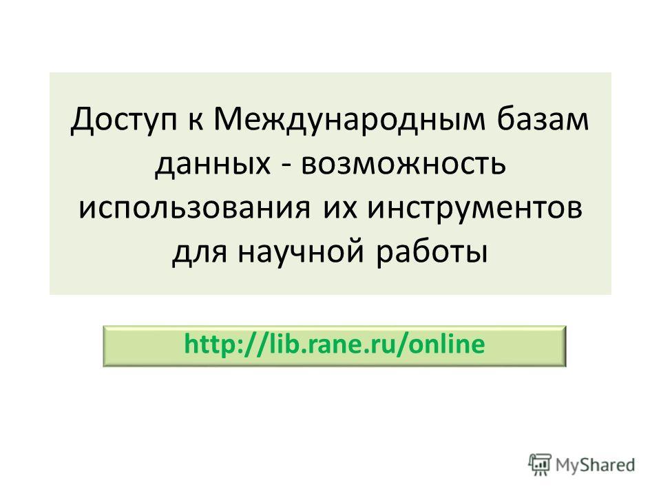 Доступ к Международным базам данных - возможность использования их инструментов для научной работы http://lib.rane.ru/online
