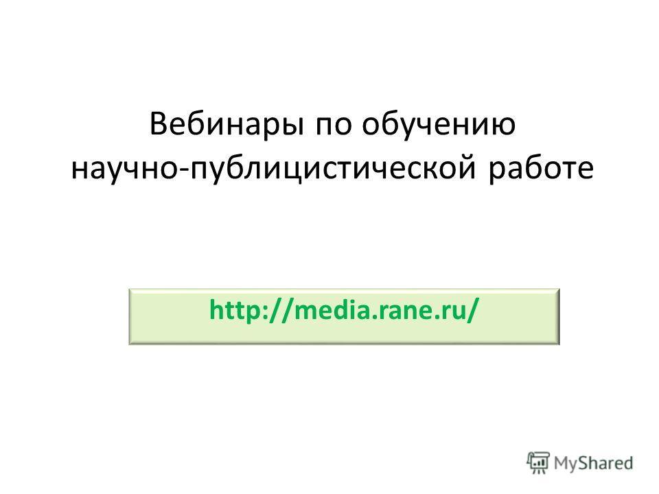 Вебинары по обучению научно-публицистической работе http://media.rane.ru/