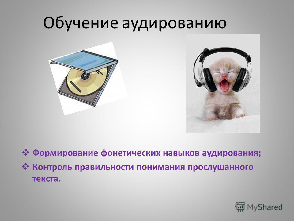 Обучение аудированию Формирование фонетических навыков аудирования; Контроль правильности понимания прослушанного текста.