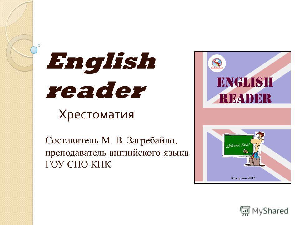 English reader Хрестоматия Составитель М. В. Загребайло, преподаватель английского языка ГОУ СПО КПК