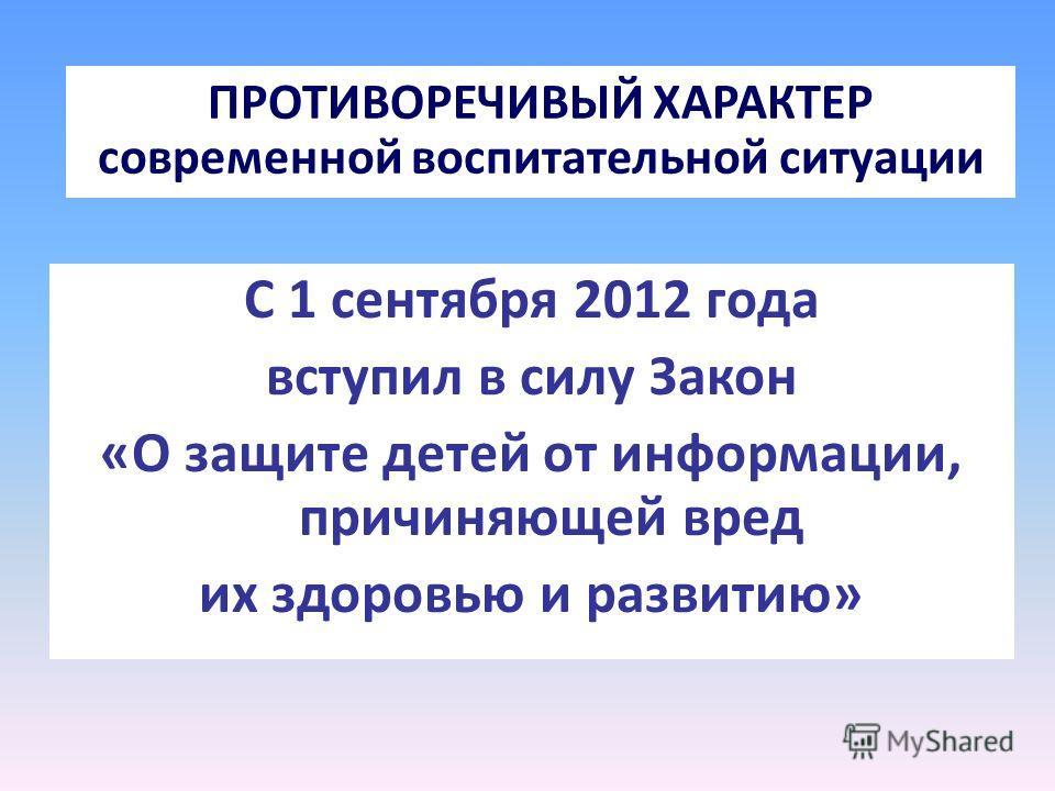 С 1 сентября 2012 года вступил в силу Закон «О защите детей от информации, причиняющей вред их здоровью и развитию» ПРОТИВОРЕЧИВЫЙ ХАРАКТЕР современной воспитательной ситуации