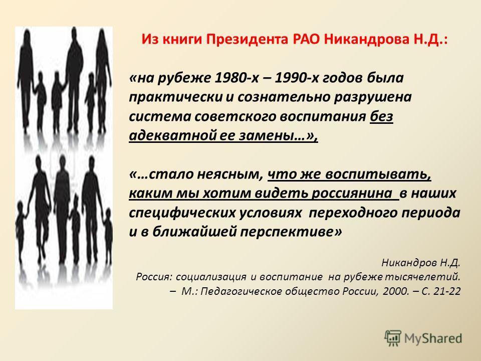 Из книги Президента РАО Никандрова Н.Д.: «на рубеже 1980-х – 1990-х годов была практически и сознательно разрушена система советского воспитания без адекватной ее замены…», «…стало неясным, что же воспитывать, каким мы хотим видеть россиянина в наших