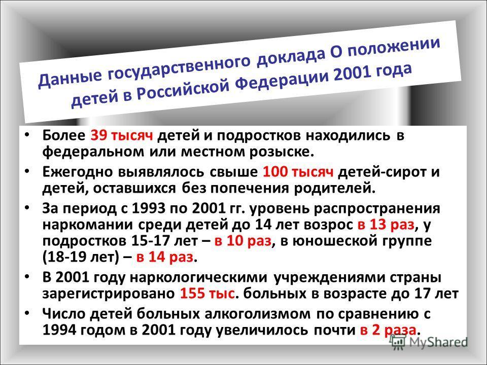 Данные государственного доклада О положении детей в Российской Федерации 2001 года Более 39 тысяч детей и подростков находились в федеральном или местном розыске. Ежегодно выявлялось свыше 100 тысяч детей-сирот и детей, оставшихся без попечения родит