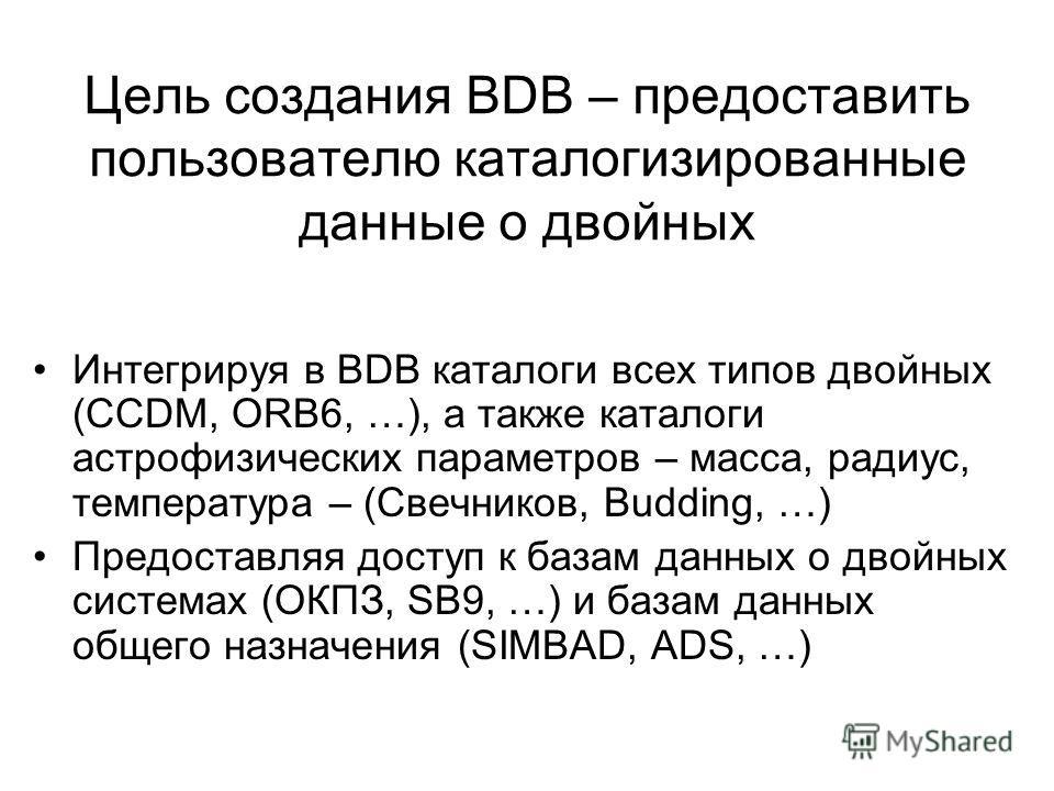 Цель создания BDB – предоставить пользователю каталогизированные данные о двойных Интегрируя в BDB каталоги всех типов двойных (CCDM, ORB6, …), а также каталоги астрофизических параметров – масса, радиус, температура – (Свечников, Budding, …) Предост