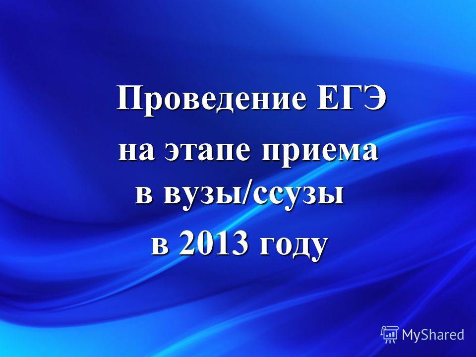 Проведение ЕГЭ Проведение ЕГЭ на этапе приема в вузы/ссузы на этапе приема в вузы/ссузы в 2013 году