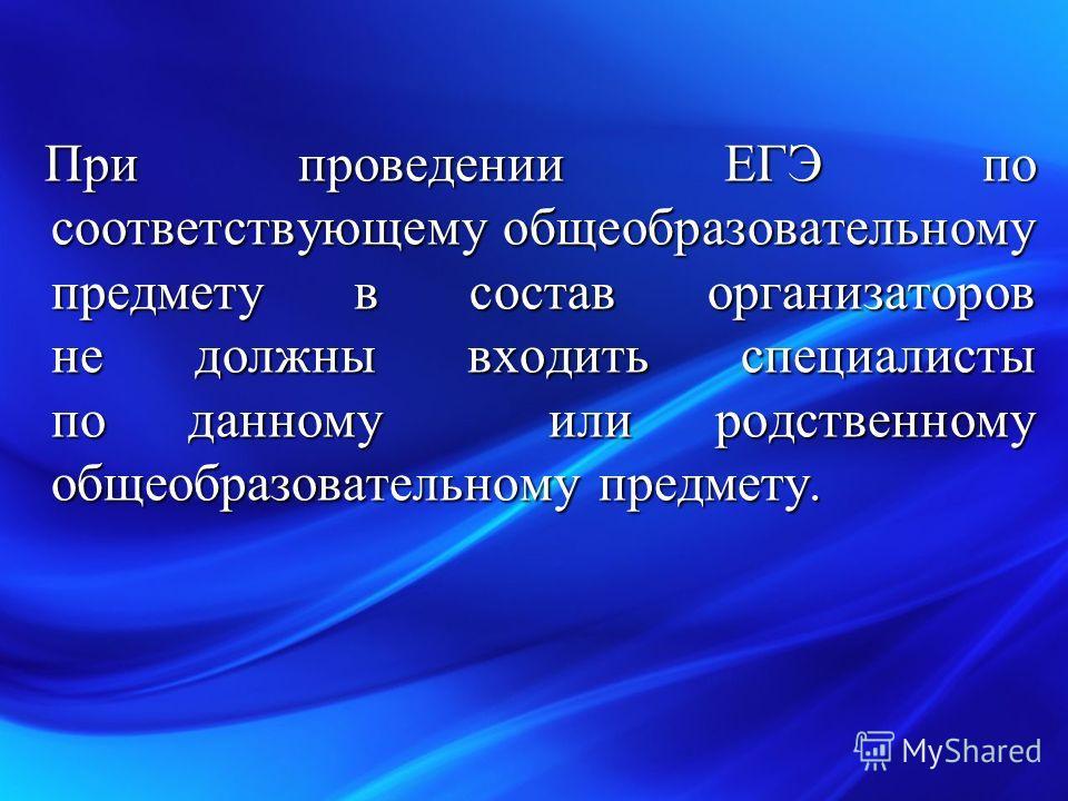 При проведении ЕГЭ по соответствующему общеобразовательному предмету в состав организаторов не должны входить специалисты по данному или родственному общеобразовательному предмету. При проведении ЕГЭ по соответствующему общеобразовательному предмету