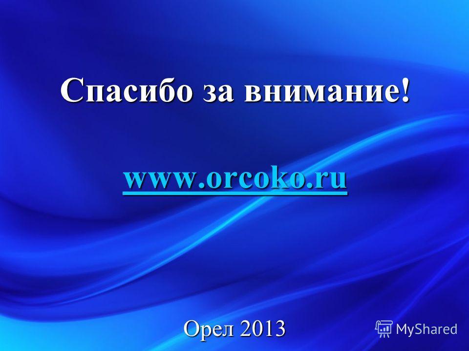 Спасибо за внимание! www.orcoko.ru Орел 2013