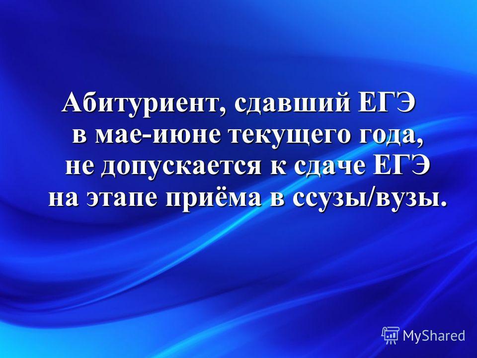 Абитуриент, сдавший ЕГЭ в мае-июне текущего года, не допускается к сдаче ЕГЭ на этапе приёма в ссузы/вузы.