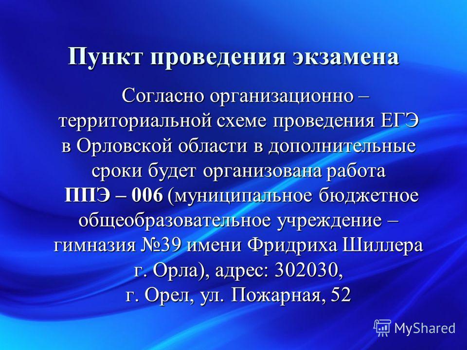 Согласно организационно – территориальной схеме проведения ЕГЭ в Орловской области в дополнительные сроки будет организована работа ППЭ – 006 (муниципальное бюджетное общеобразовательное учреждение – гимназия 39 имени Фридриха Шиллера г. Орла), адрес
