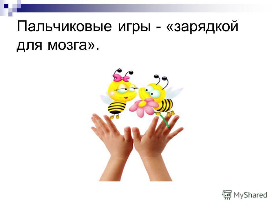 Пальчиковые игры - «зарядкой для мозга».