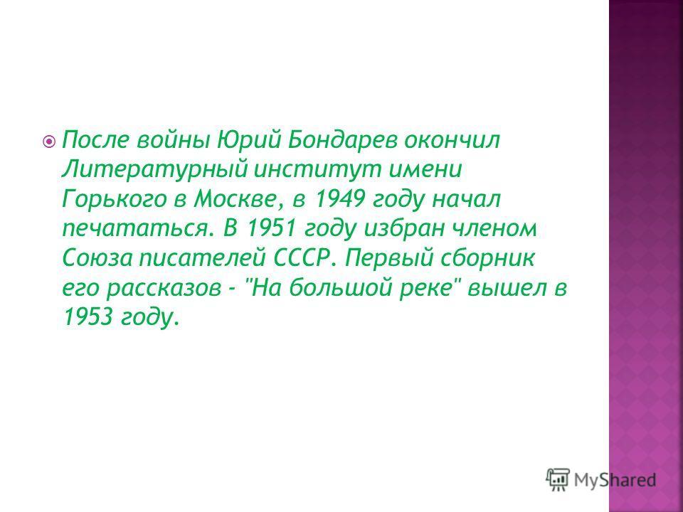 После войны Юрий Бондарев окончил Литературный институт имени Горького в Москве, в 1949 году начал печататься. В 1951 году избран членом Союза писателей СССР. Первый сборник его рассказов - На большой реке вышел в 1953 году.