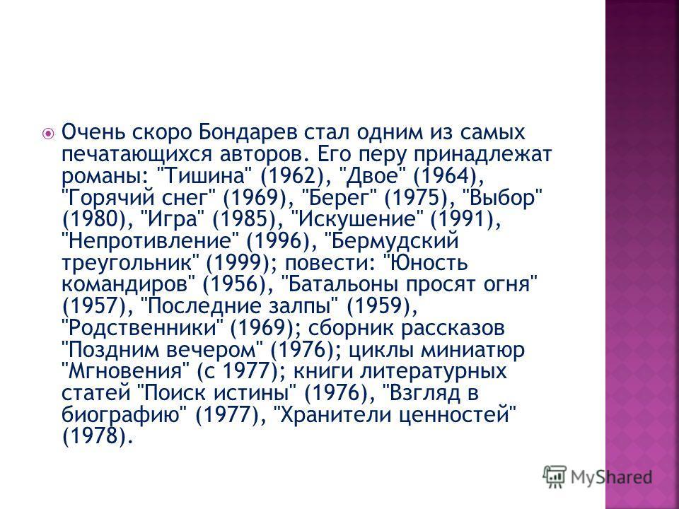 Очень скоро Бондарев стал одним из самых печатающихся авторов. Его перу принадлежат романы: