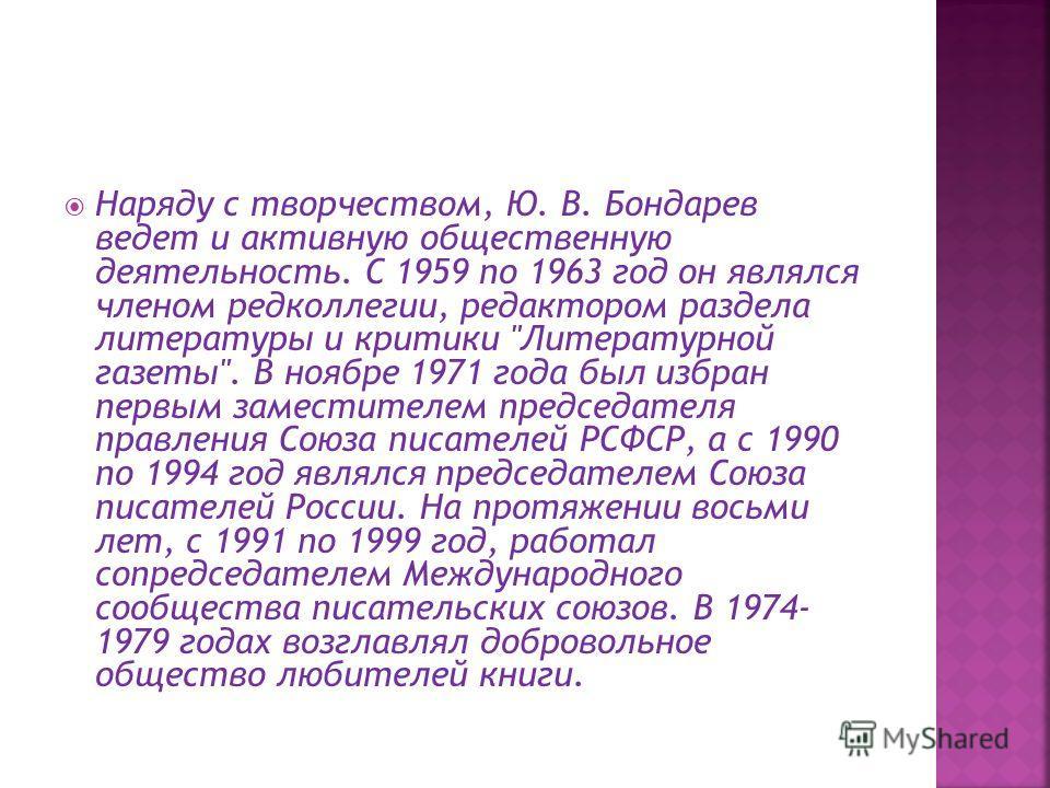 Наряду с творчеством, Ю. В. Бондарев ведет и активную общественную деятельность. С 1959 по 1963 год он являлся членом редколлегии, редактором раздела литературы и критики