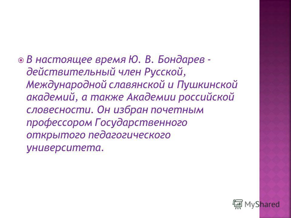 В настоящее время Ю. В. Бондарев - действительный член Русской, Международной славянской и Пушкинской академий, а также Академии российской словесности. Он избран почетным профессором Государственного открытого педагогического университета.
