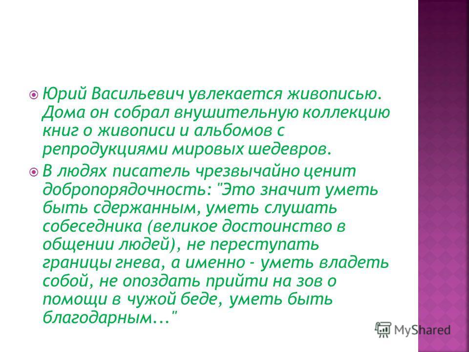 Юрий Васильевич увлекается живописью. Дома он собрал внушительную коллекцию книг о живописи и альбомов с репродукциями мировых шедевров. В людях писатель чрезвычайно ценит добропорядочность: