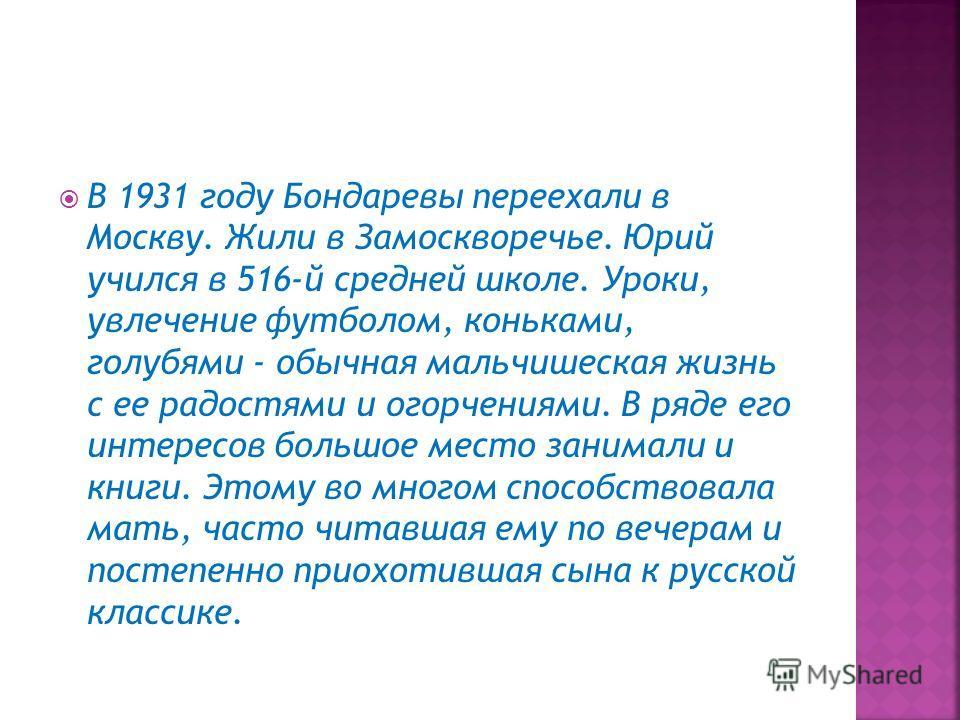 В 1931 году Бондаревы переехали в Москву. Жили в Замоскворечье. Юрий учился в 516-й средней школе. Уроки, увлечение футболом, коньками, голубями - обычная мальчишеская жизнь с ее радостями и огорчениями. В ряде его интересов большое место занимали и