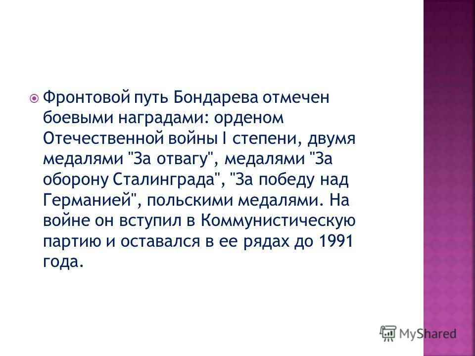 Фронтовой путь Бондарева отмечен боевыми наградами: орденом Отечественной войны I степени, двумя медалями