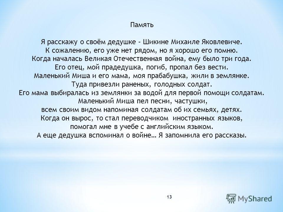 13 Память Я расскажу о своём дедушке – Шикине Михаиле Яковлевиче. К сожалению, его уже нет рядом, но я хорошо его помню. Когда началась Великая Отечественная война, ему было три года. Его отец, мой прадедушка, погиб, пропал без вести. Маленький Миша