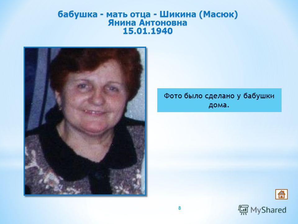Фото было сделано у бабушки дома. 8 бабушка - мать отца - Шикина (Масюк) Янина Антоновна 15.01.1940