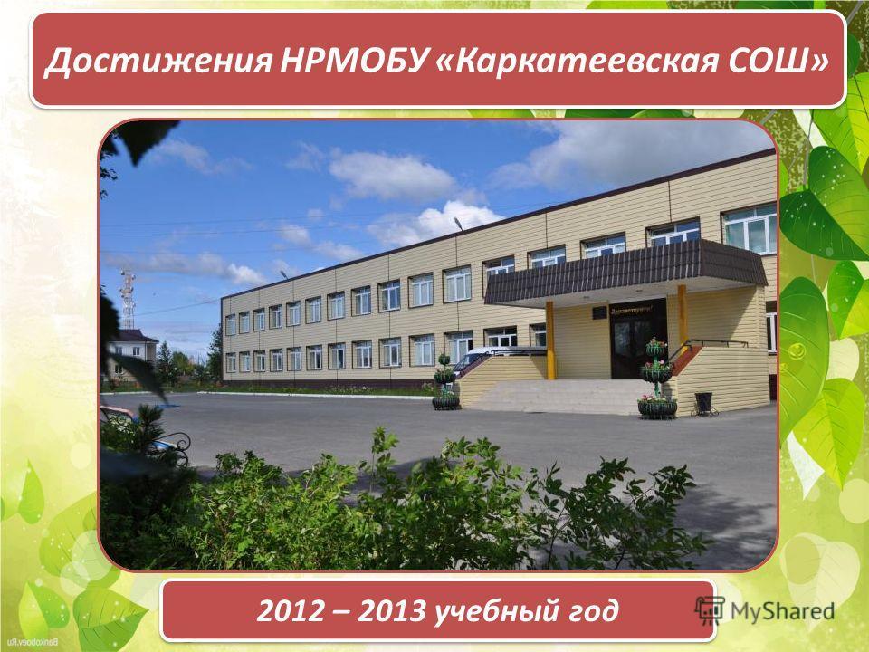 Достижения НРМОБУ «Каркатеевская СОШ» 2012 – 2013 учебный год