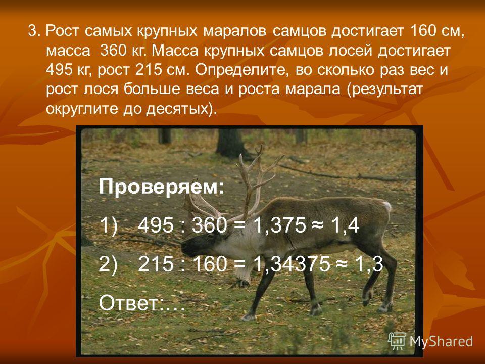 3. Рост самых крупных маралов самцов достигает 160 см, масса 360 кг. Масса крупных самцов лосей достигает 495 кг, рост 215 см. Определите, во сколько раз вес и рост лося больше веса и роста марала (результат округлите до десятых). Проверяем: 1)495 :