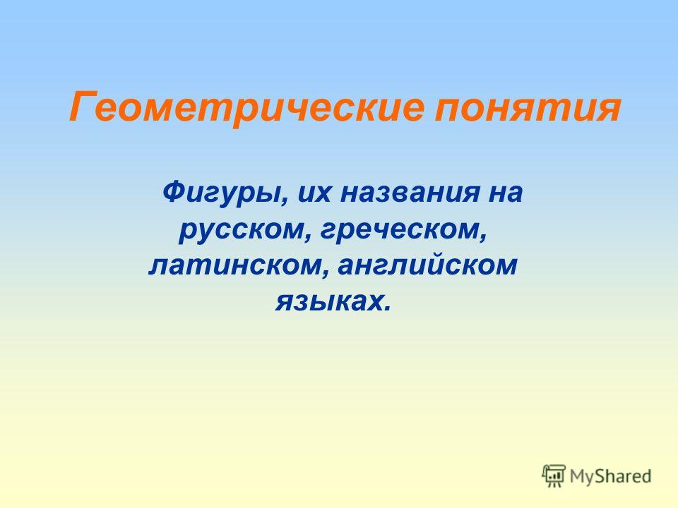 Геометрические понятия Фигуры, их названия на русском, греческом, латинском, английском языках.