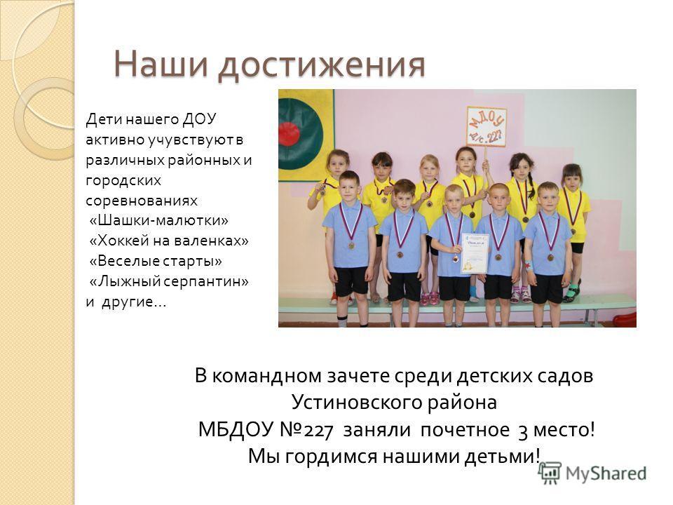 Наши достижения Дети нашего ДОУ активно учувствуют в различных районных и городских соревнованиях « Шашки - малютки » « Хоккей на валенках » « Веселые старты » « Лыжный серпантин » и другие … В командном зачете среди детских садов Устиновского района