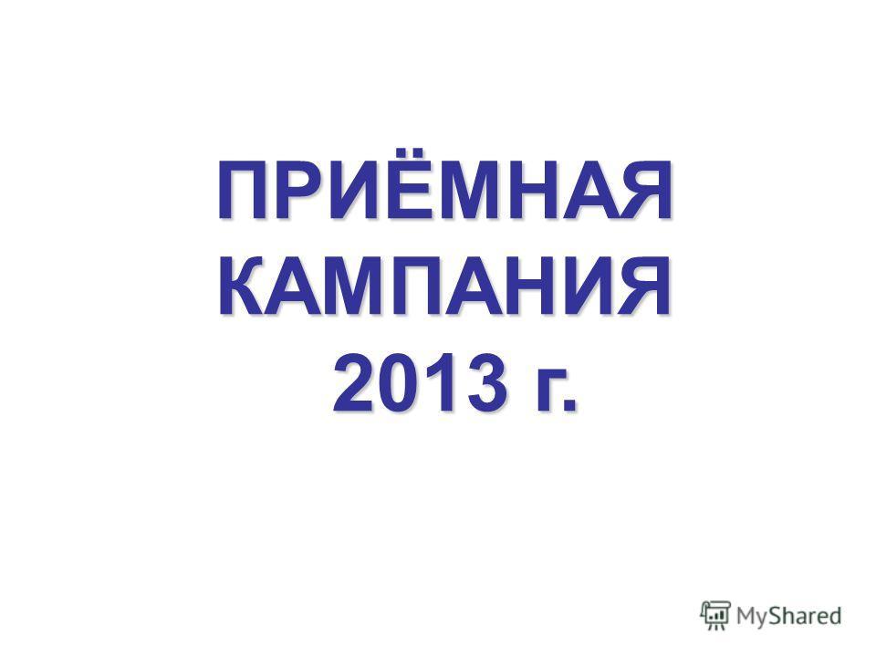 ПРИЁМНАЯКАМПАНИЯ 2013 г. 2013 г.